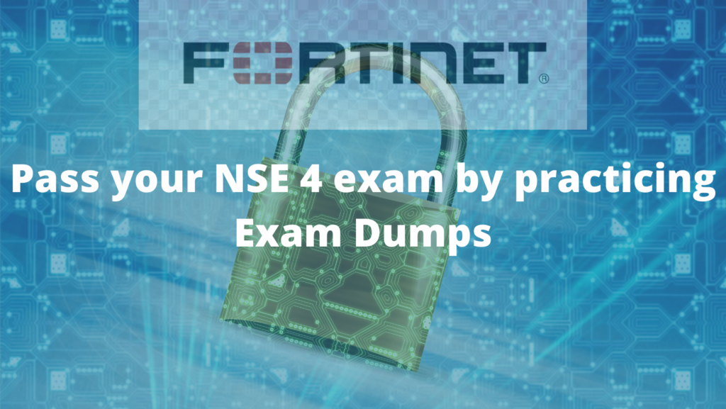 Pass Your NSE 4 Exam by practicing Actual Exam Dumps